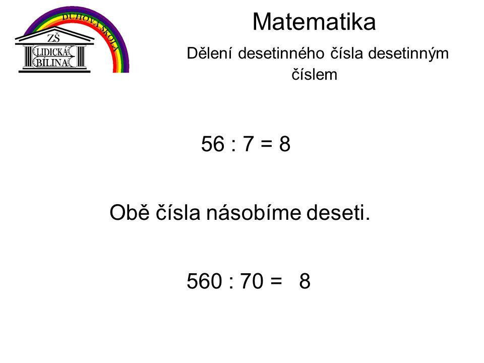 Matematika Dělení desetinného čísla desetinným číslem 56 : 7 = 8 Obě čísla násobíme deseti.
