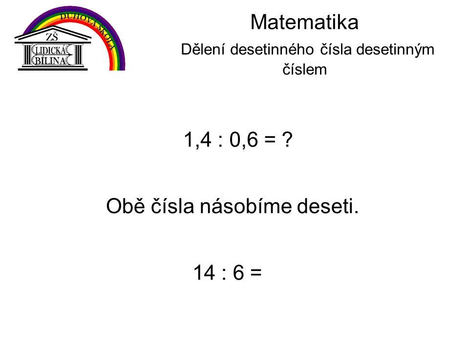 Matematika Dělení desetinného čísla desetinným číslem 1,4 : 0,6 = .