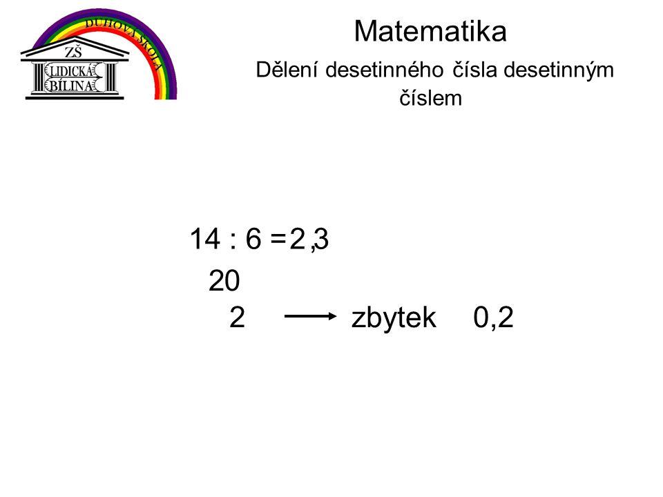 Matematika Dělení desetinného čísla desetinným číslem 14 : 6 = 2 2, 0 2 3 zbytek0,2