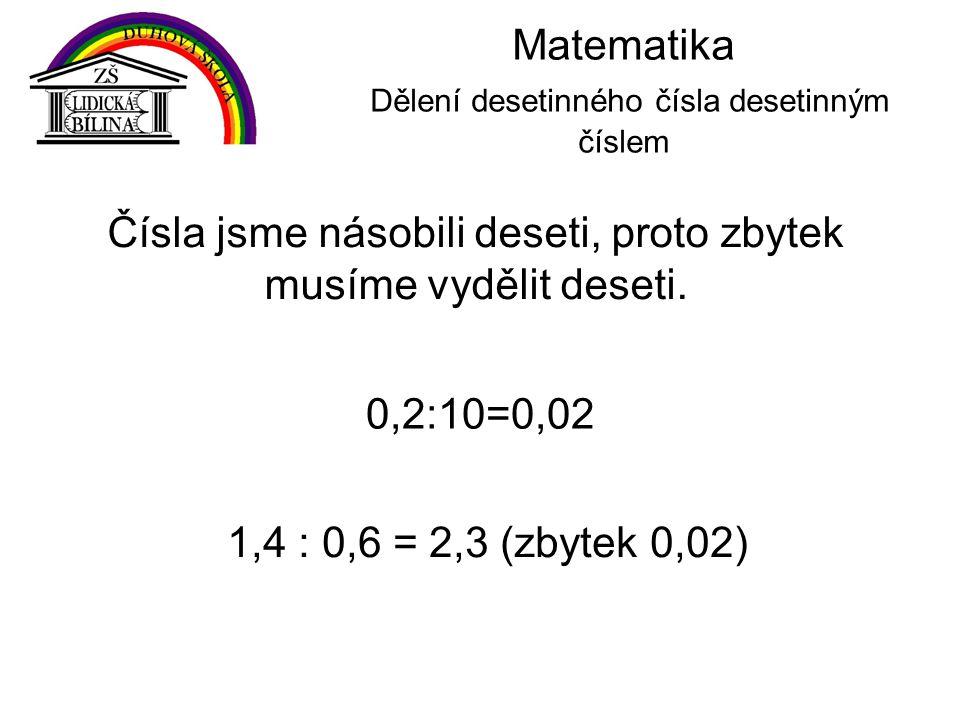 Matematika Dělení desetinného čísla desetinným číslem 1,4 : 0,6 = 2,3 (zbytek 0,02) 0,2:10=0,02 Čísla jsme násobili deseti, proto zbytek musíme vydělit deseti.
