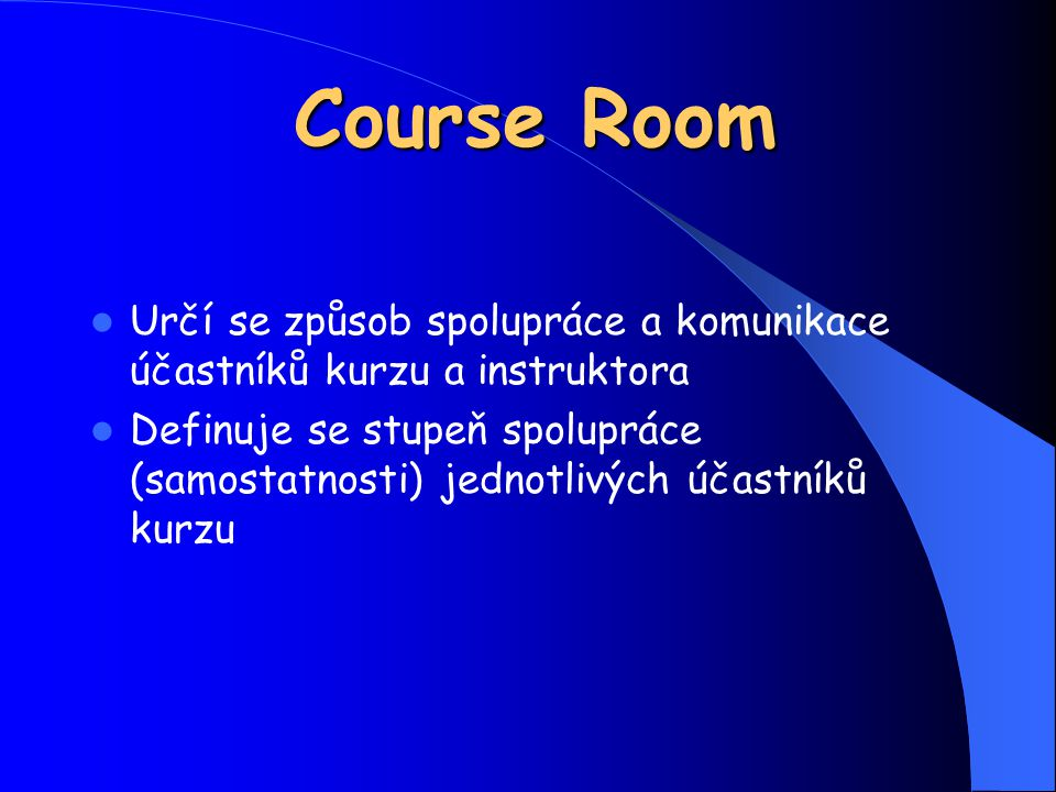 Course Room Určí se způsob spolupráce a komunikace účastníků kurzu a instruktora Definuje se stupeň spolupráce (samostatnosti) jednotlivých účastníků kurzu
