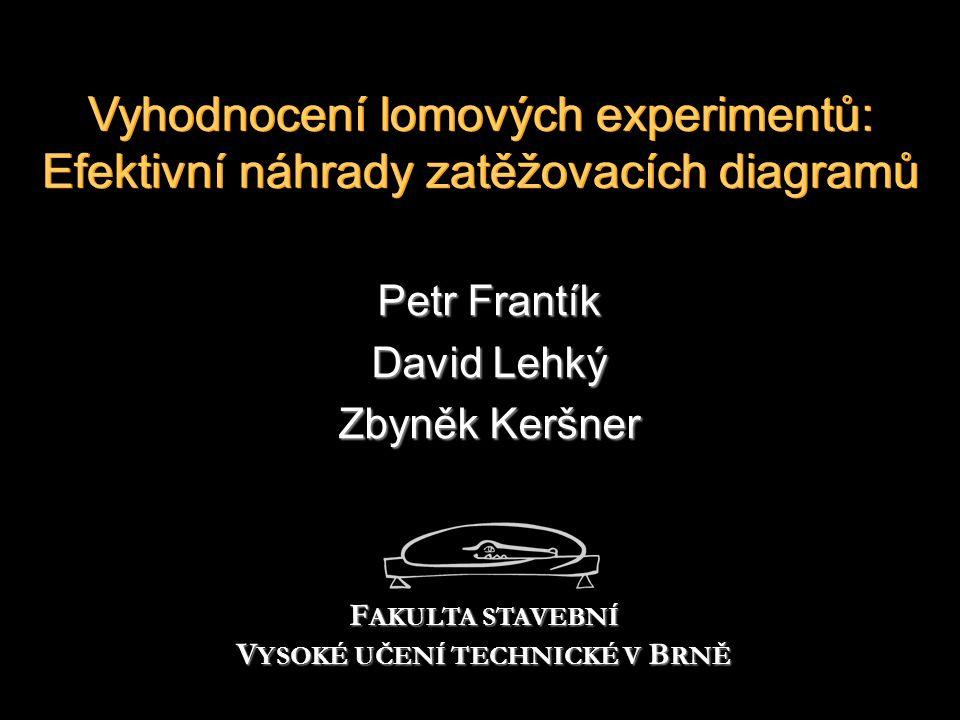 Vyhodnocení lomových experimentů: Efektivní náhrady zatěžovacích diagramů Petr Frantík David Lehký Zbyněk Keršner F AKULTA STAVEBNÍ V YSOKÉ UČENÍ TECHNICKÉ V B RNĚ