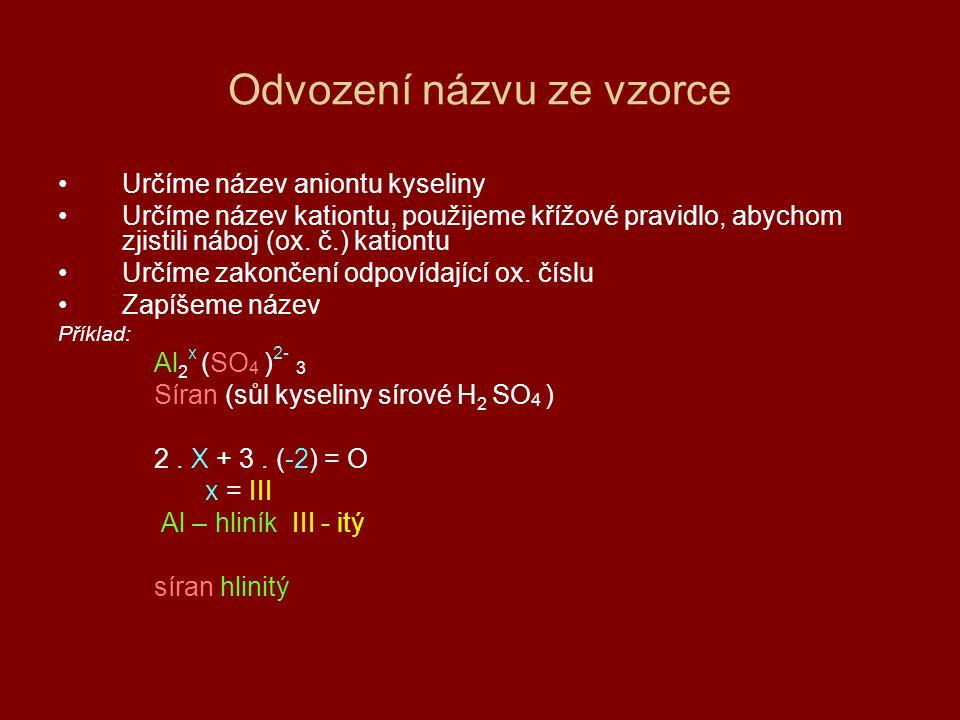 Odvození názvu ze vzorce Určíme název aniontu kyseliny Určíme název kationtu, použijeme křížové pravidlo, abychom zjistili náboj (ox.