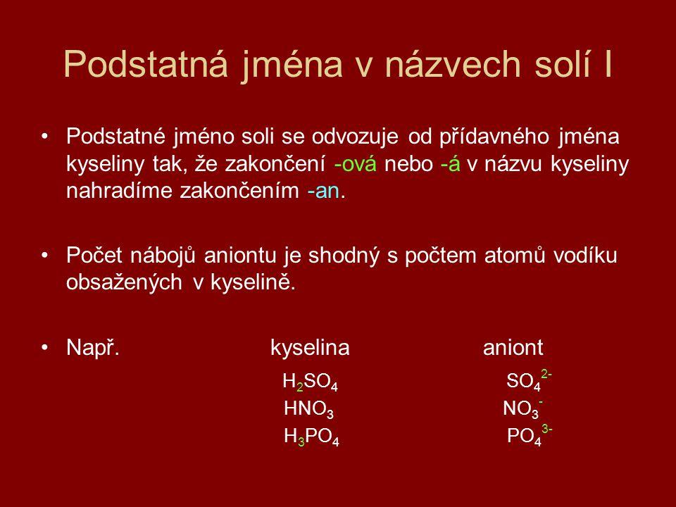 Podstatná jména v názvech solí II Oxidační číslo kyselino- tvorného prvku Zakončení přídavného jména v názvu kyselin Podstatné jméno v názvu soli zakončenípříklad aniontu názevvzorec I - ná- nanchlornanClO - II - natá- natannení III - itá- itandusitanNO 2 - IV - ičitá- ičitanuhličitanCO 3 2- V - ičná, - ečná - ičnan, - ečnan dusičnan fosforečnan NO 3 - PO 4 3- VI - ová- ansíranSO 4 2 - VII - istá- istanmanganistanMnO 4 -