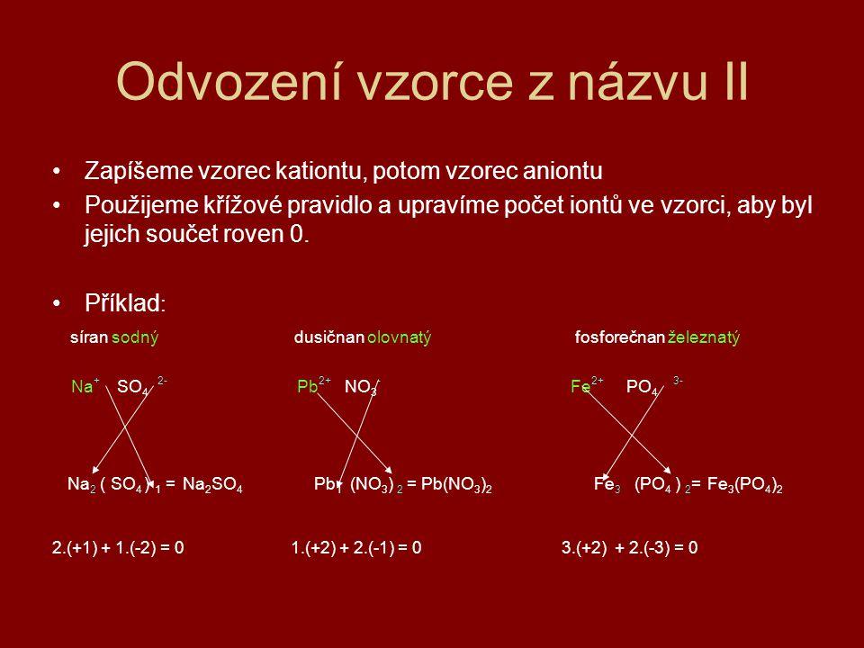 Odvození vzorce z názvu II Zapíšeme vzorec kationtu, potom vzorec aniontu Použijeme křížové pravidlo a upravíme počet iontů ve vzorci, aby byl jejich součet roven 0.