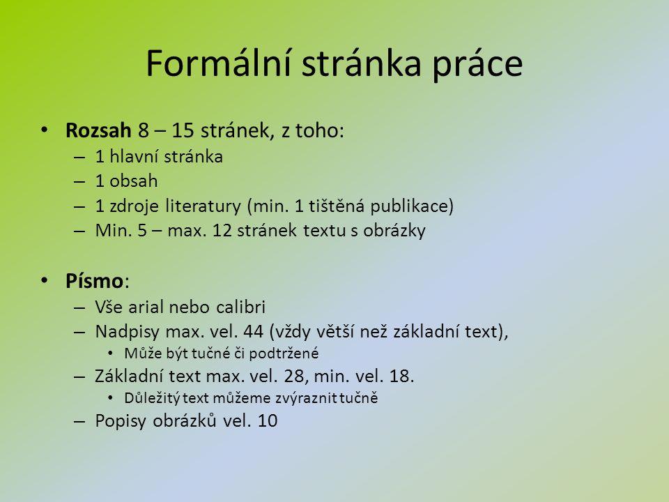 Formální stránka práce Rozsah 8 – 15 stránek, z toho: – 1 hlavní stránka – 1 obsah – 1 zdroje literatury (min. 1 tištěná publikace) – Min. 5 – max. 12