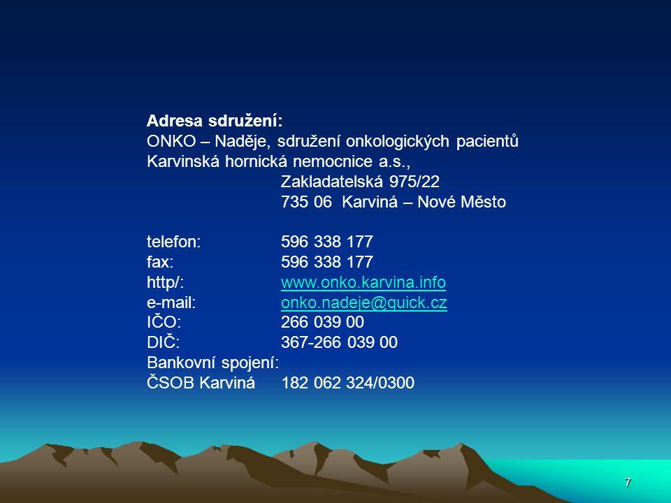7 Adresa sdružení: ONKO – Naděje, sdružení onkologických pacientů Karvinská hornická nemocnice a.s., Zakladatelská 975/22 735 06 Karviná – Nové Město telefon:596 338 177 fax:596 338 177 http/:www.onko.karvina.infowww.onko.karvina.info e-mail:onko.nadeje@quick.czonko.nadeje@quick.cz IČO:266 039 00 DIČ:367-266 039 00 Bankovní spojení: ČSOB Karviná182 062 324/0300