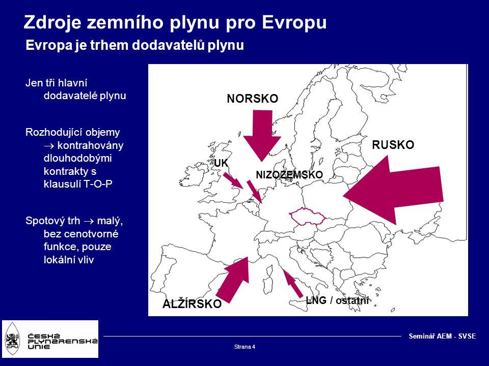 Strana 4 Client logo Seminář AEM - SVSE Zdroje zemního plynu pro Evropu Evropa je trhem dodavatelů plynu NORSKO ALŽÍRSKO RUSKO LNG / ostatní NIZOZEMSKO UK Jen tři hlavní dodavatelé plynu Rozhodující objemy  kontrahovány dlouhodobými kontrakty s klausulí T-O-P Spotový trh  malý, bez cenotvorné funkce, pouze lokální vliv