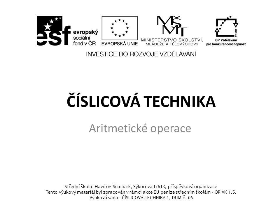 ČÍSLICOVÁ TECHNIKA Aritmetické operace Střední škola, Havířov-Šumbark, Sýkorova 1/613, příspěvková organizace Tento výukový materiál byl zpracován v rámci akce EU peníze středním školám - OP VK 1.5.