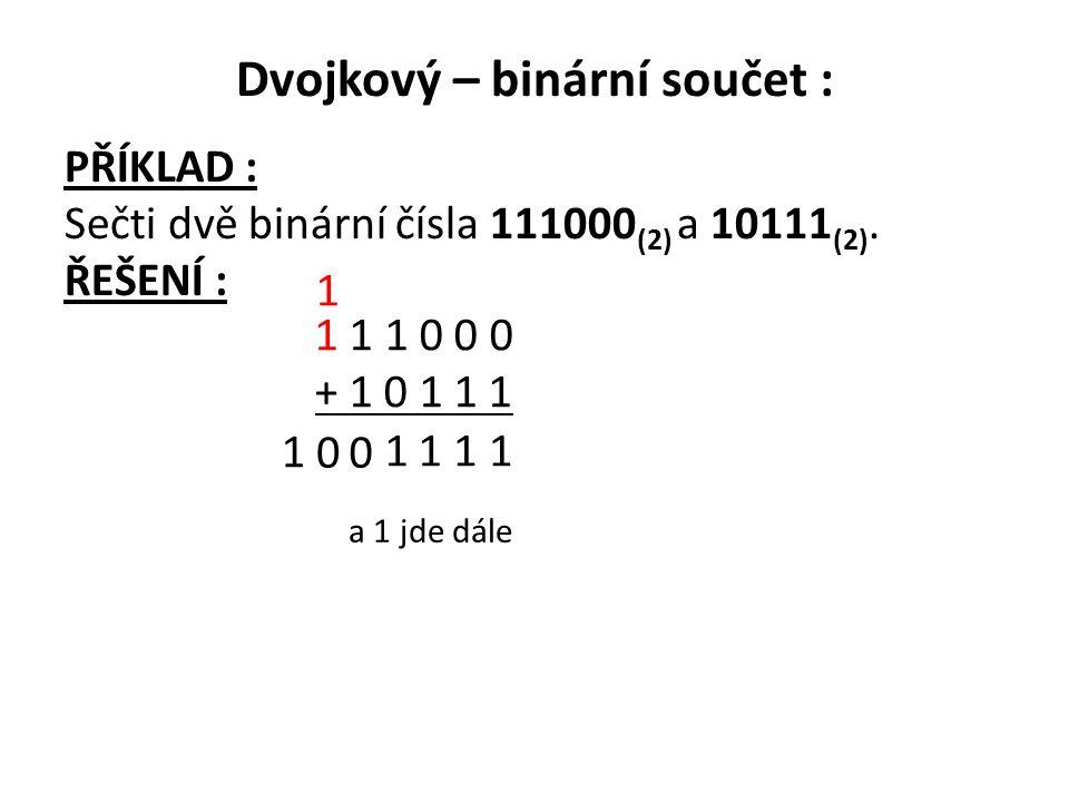 Dvojkový – binární součet : PŘÍKLAD : Sečti dvě binární čísla 111000 (2) a 10111 (2). ŘEŠENÍ : 1 1 1 0 0 0 + 1 0 1 1 1 1 111 0 a 1 jde dále 0 1 1