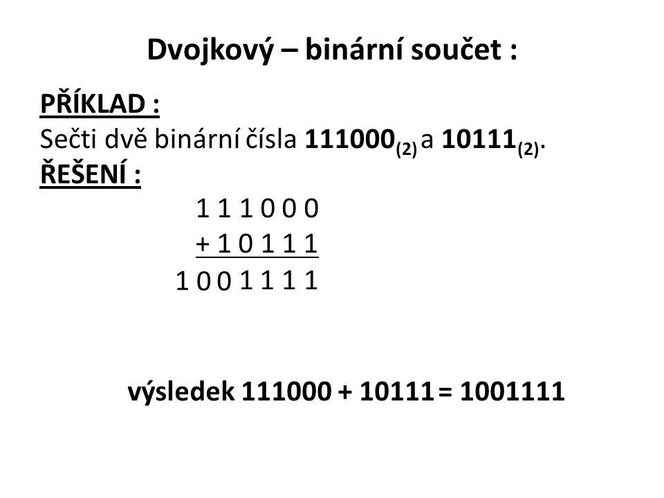 Dvojkový – binární součet : PŘÍKLAD : Sečti dvě binární čísla 111000 (2) a 10111 (2). ŘEŠENÍ : 1 1 1 0 0 0 + 1 0 1 1 1 1 111 00 1 výsledek 111000 + 10