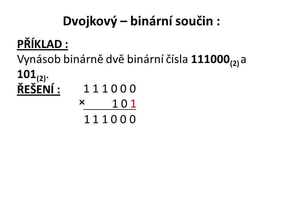 Dvojkový – binární součin : PŘÍKLAD : Vynásob binárně dvě binární čísla 111000 (2) a 101 (2). ŘEŠENÍ : 1 1 1 0 0 0 1 0 1 0 001 11 ×