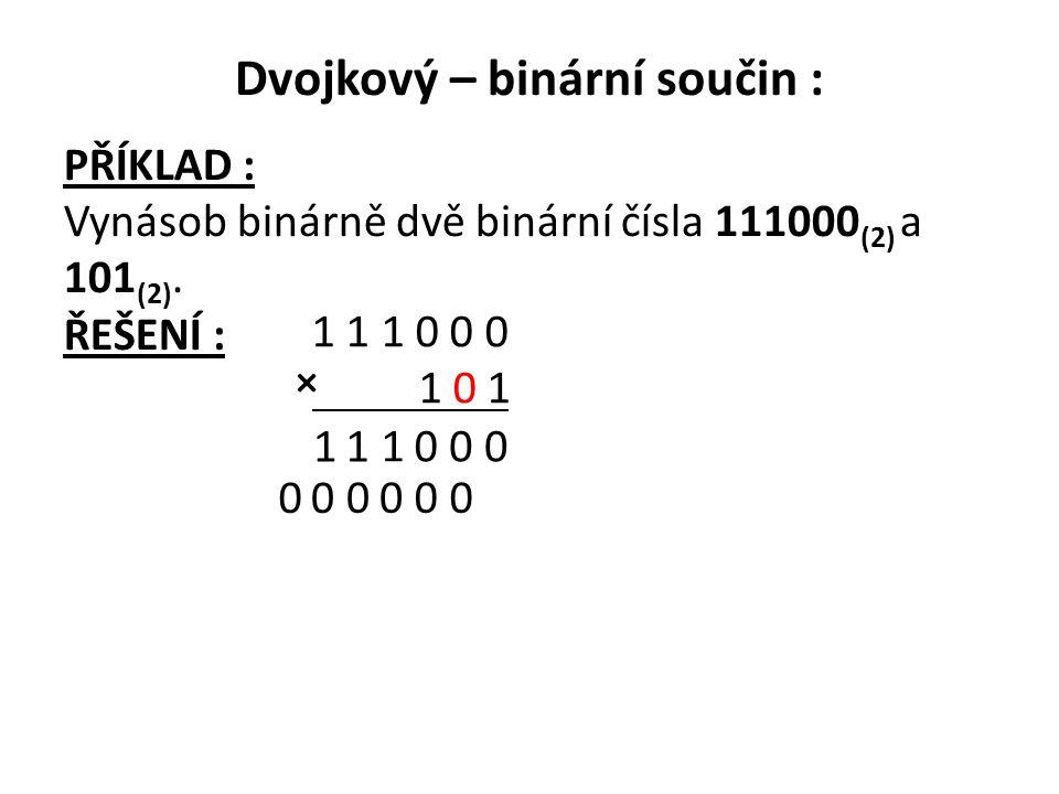 Dvojkový – binární součin : PŘÍKLAD : Vynásob binárně dvě binární čísla 111000 (2) a 101 (2). ŘEŠENÍ : 1 1 1 0 0 0 1 0 1 0 001 11 0000 00 ×
