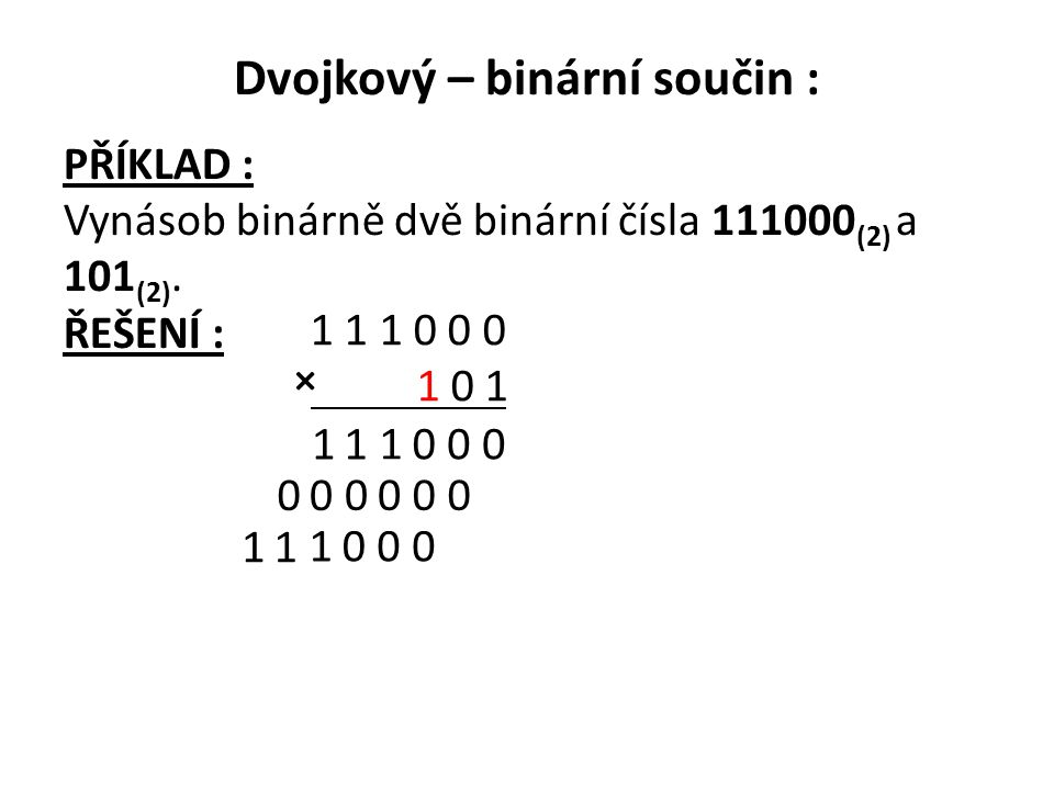 Dvojkový – binární součin : PŘÍKLAD : Vynásob binárně dvě binární čísla 111000 (2) a 101 (2). ŘEŠENÍ : 1 1 1 0 0 0 1 0 1 0 001 11 0000 00 0001 11 ×