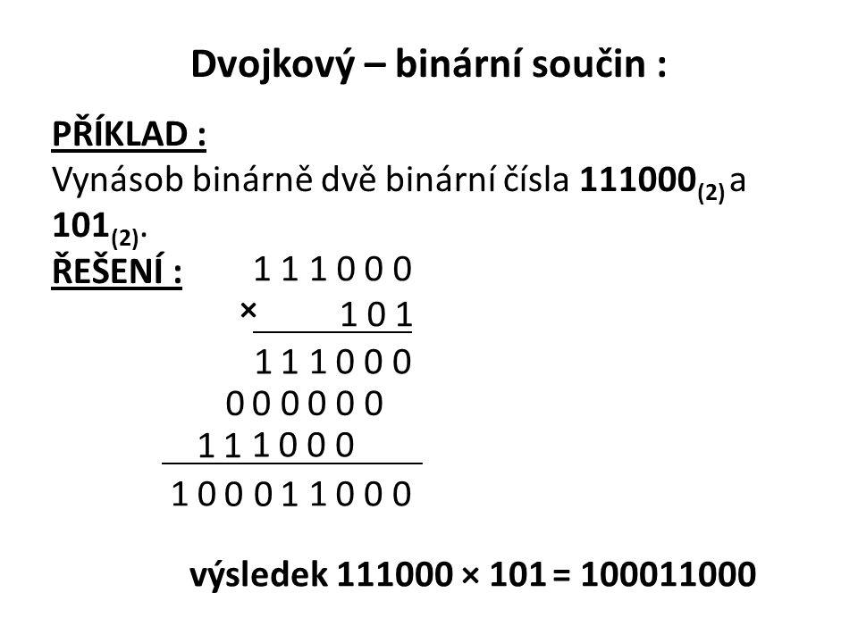 Dvojkový – binární součin : PŘÍKLAD : Vynásob binárně dvě binární čísla 111000 (2) a 101 (2). ŘEŠENÍ : 1 1 1 0 0 0 1 0 1 0 001 11 0000 00 0001 11 0 00