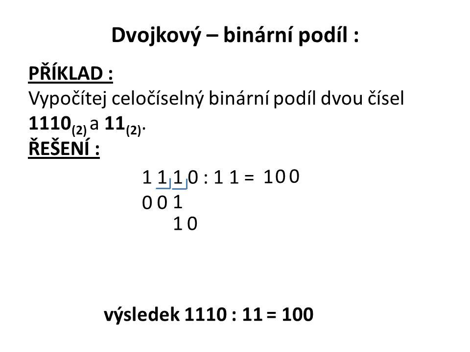 Dvojkový – binární podíl : PŘÍKLAD : Vypočítej celočíselný binární podíl dvou čísel 1110 (2) a 11 (2). ŘEŠENÍ : 1 1 1 0 : 1 1 = 0 0 0 1 1 1 0 0 výsled