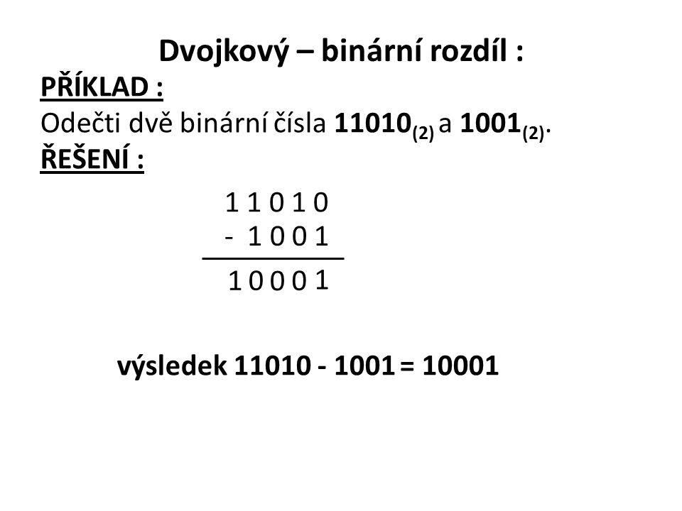 PŘÍKLAD : Odečti dvě binární čísla 11010 (2) a 1001 (2). ŘEŠENÍ : 1 1 0 1 0 0 0 1 1 0 výsledek 11010 - 1001 = 10001 - 1 0 0 1 Dvojkový – binární rozdí