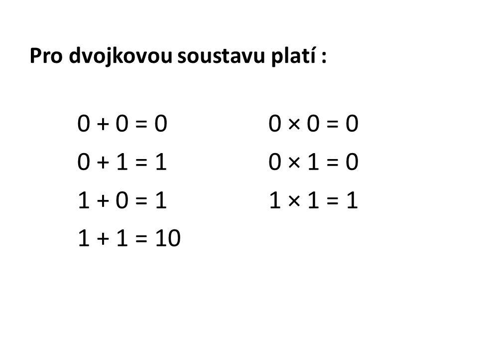 Pro dvojkovou soustavu platí : 0 + 0 = 00 × 0 = 0 0 + 1 = 10 × 1 = 0 1 + 0 = 11 × 1 = 1 1 + 1 = 10