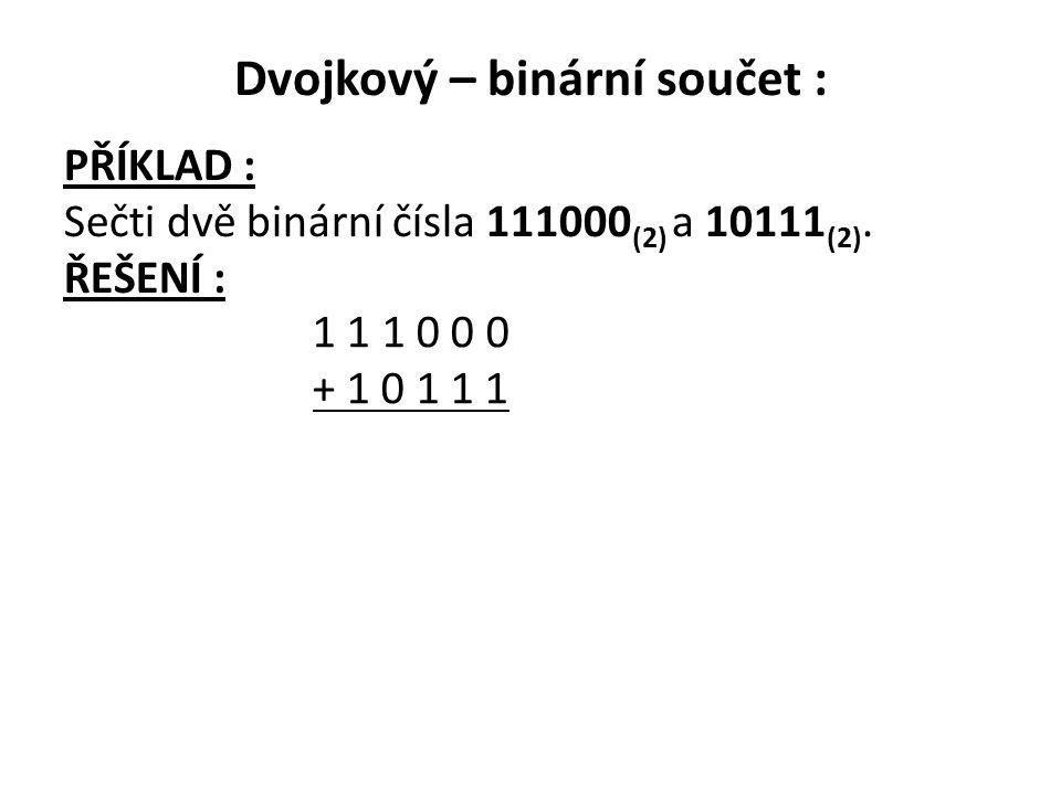 Dvojkový – binární součet : PŘÍKLAD : Sečti dvě binární čísla 111000 (2) a 10111 (2). ŘEŠENÍ : 1 1 1 0 0 0 + 1 0 1 1 1