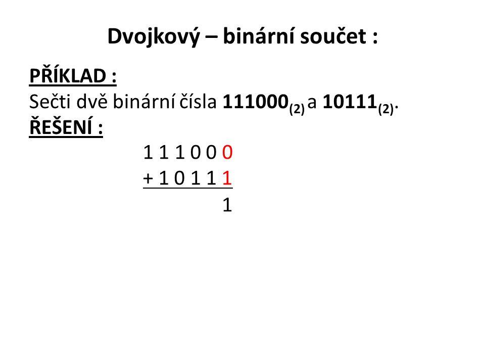 Dvojkový – binární součet : PŘÍKLAD : Sečti dvě binární čísla 111000 (2) a 10111 (2). ŘEŠENÍ : 1 1 1 0 0 0 + 1 0 1 1 1 1