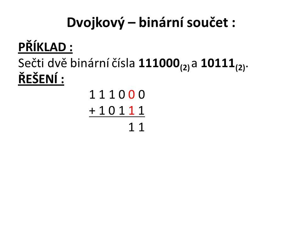 Dvojkový – binární součet : PŘÍKLAD : Sečti dvě binární čísla 111000 (2) a 10111 (2). ŘEŠENÍ : 1 1 1 0 0 0 + 1 0 1 1 1 1 1