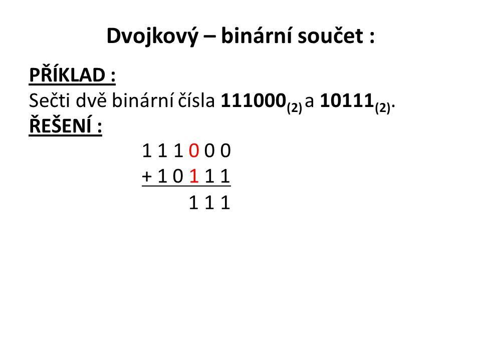 Dvojkový – binární součet : PŘÍKLAD : Sečti dvě binární čísla 111000 (2) a 10111 (2). ŘEŠENÍ : 1 1 1 0 0 0 + 1 0 1 1 1 1 11