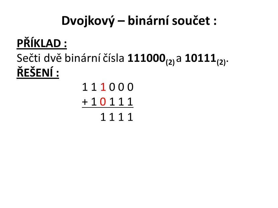 Dvojkový – binární součet : PŘÍKLAD : Sečti dvě binární čísla 111000 (2) a 10111 (2). ŘEŠENÍ : 1 1 1 0 0 0 + 1 0 1 1 1 1 111