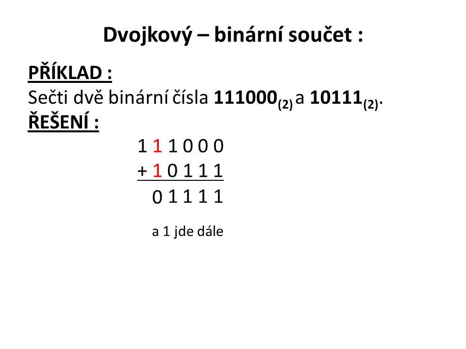 Dvojkový – binární součet : PŘÍKLAD : Sečti dvě binární čísla 111000 (2) a 10111 (2). ŘEŠENÍ : 1 1 1 0 0 0 + 1 0 1 1 1 1 111 0 a 1 jde dále