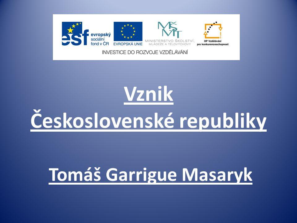 Vznik Československé republiky Tomáš Garrigue Masaryk