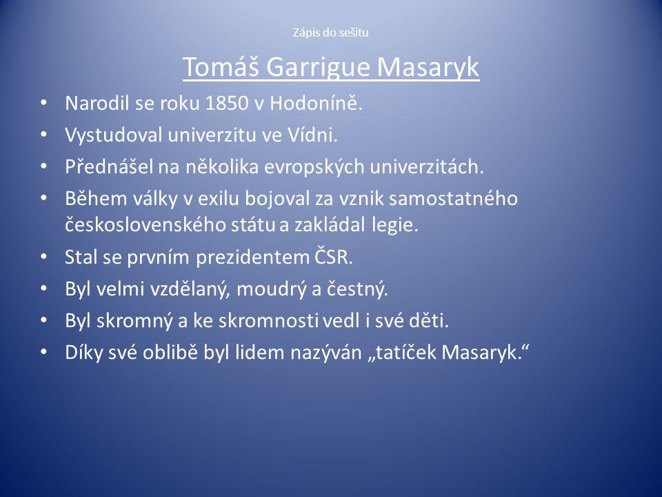 Zápis do sešitu Tomáš Garrigue Masaryk Narodil se roku 1850 v Hodoníně. Vystudoval univerzitu ve Vídni. Přednášel na několika evropských univerzitách.