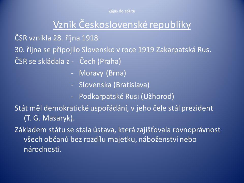 Zápis do sešitu Vznik Československé republiky ČSR vznikla 28. října 1918. 30. října se připojilo Slovensko v roce 1919 Zakarpatská Rus. ČSR se skláda