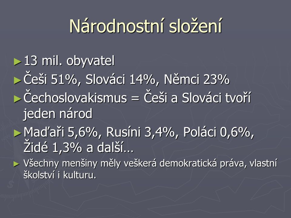 Národnostní složení ► 13 mil. obyvatel ► Češi 51%, Slováci 14%, Němci 23% ► Čechoslovakismus = Češi a Slováci tvoří jeden národ ► Maďaři 5,6%, Rusíni