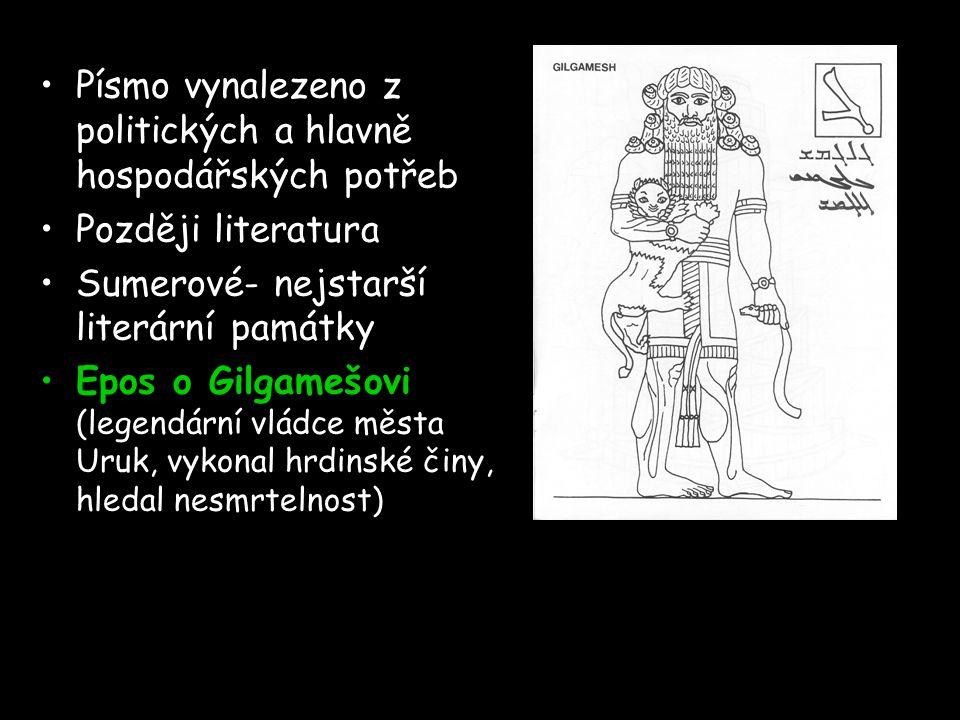 Písmo vynalezeno z politických a hlavně hospodářských potřeb Později literatura Sumerové- nejstarší literární památky Epos o Gilgamešovi (legendární vládce města Uruk, vykonal hrdinské činy, hledal nesmrtelnost)