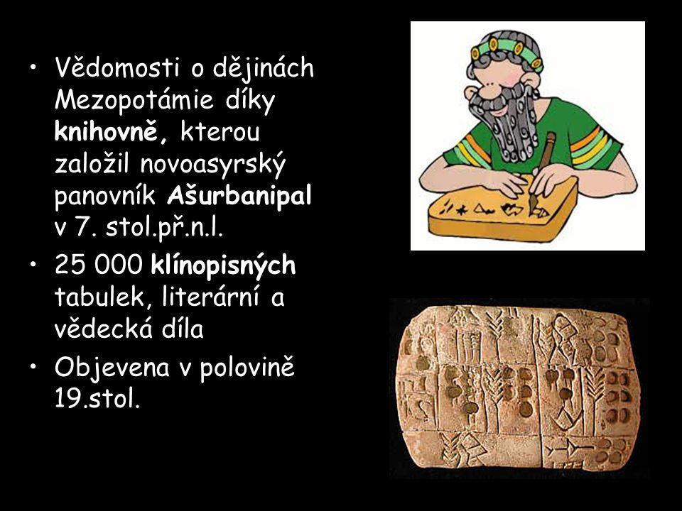 Vědomosti o dějinách Mezopotámie díky knihovně, kterou založil novoasyrský panovník Ašurbanipal v 7. stol.př.n.l. 25 000 klínopisných tabulek, literár
