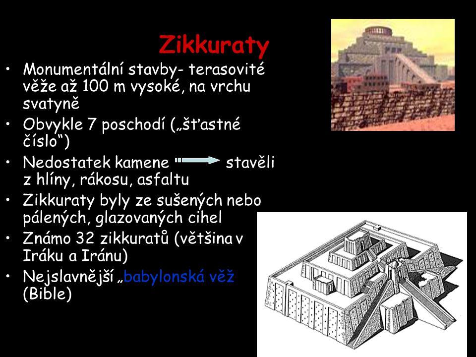 """Zikkuraty Monumentální stavby- terasovité věže až 100 m vysoké, na vrchu svatyně Obvykle 7 poschodí (""""šťastné číslo ) Nedostatek kamene stavěli z hlíny, rákosu, asfaltu Zikkuraty byly ze sušených nebo pálených, glazovaných cihel Známo 32 zikkuratů (většina v Iráku a Iránu) Nejslavnější """"babylonská věž (Bible)"""
