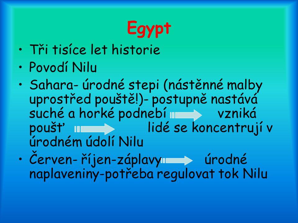 Egypt Tři tisíce let historie Povodí Nilu Sahara- úrodné stepi (nástěnné malby uprostřed pouště!)- postupně nastává suché a horké podnebí vzniká poušť lidé se koncentrují v úrodném údolí Nilu Červen- říjen-záplavy úrodné naplaveniny-potřeba regulovat tok Nilu