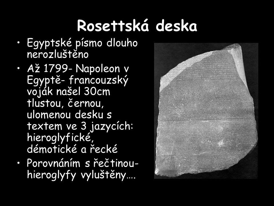 Rosettská deska Egyptské písmo dlouho nerozluštěno Až 1799- Napoleon v Egyptě- francouzský voják našel 30cm tlustou, černou, ulomenou desku s textem ve 3 jazycích: hieroglyfické, démotické a řecké Porovnáním s řečtinou- hieroglyfy vyluštěny….