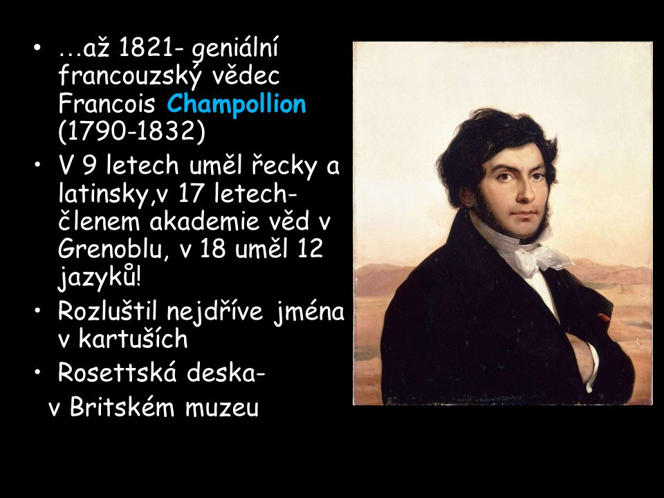 … až 1821- geniální francouzský vědec Francois Champollion (1790-1832) V 9 letech uměl řecky a latinsky,v 17 letech- členem akademie věd v Grenoblu, v 18 uměl 12 jazyků.