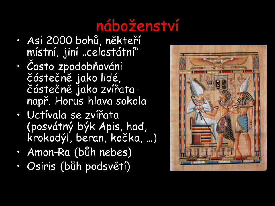 """náboženství Asi 2000 bohů, někteří místní, jiní """"celostátní"""" Často zpodobňováni částečně jako lidé, částečně jako zvířata- např. Horus hlava sokola Uc"""