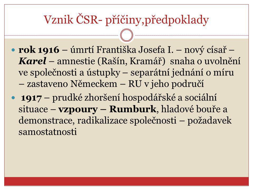 Vznik ČSR- příčiny,předpoklady rok 1916 – úmrtí Františka Josefa I. – nový císař – Karel – amnestie (Rašín, Kramář) snaha o uvolnění ve společnosti a