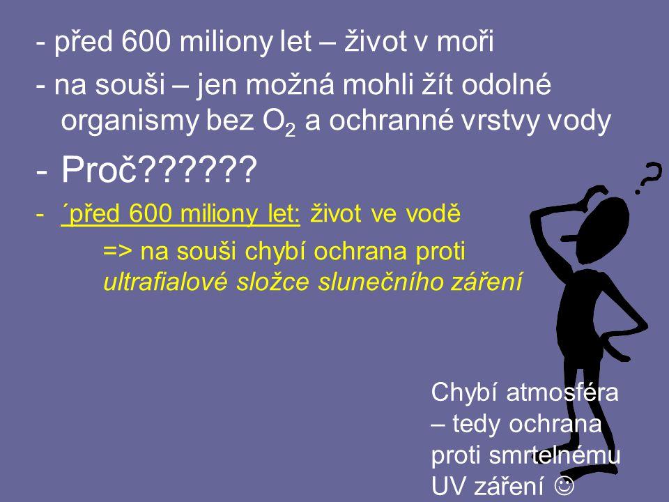 - před 600 miliony let – život v moři - na souši – jen možná mohli žít odolné organismy bez O 2 a ochranné vrstvy vody -P-Proč?????? -´-´před 600 mili