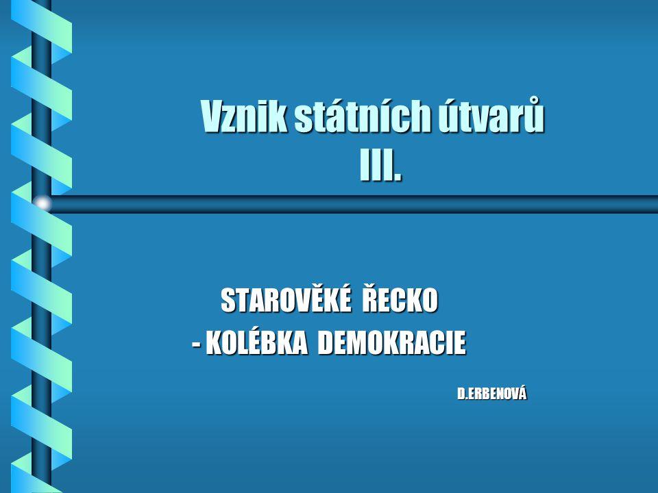 Vznik státních útvarů III. STAROVĚKÉ ŘECKO - KOLÉBKA DEMOKRACIE D.ERBENOVÁ D.ERBENOVÁ