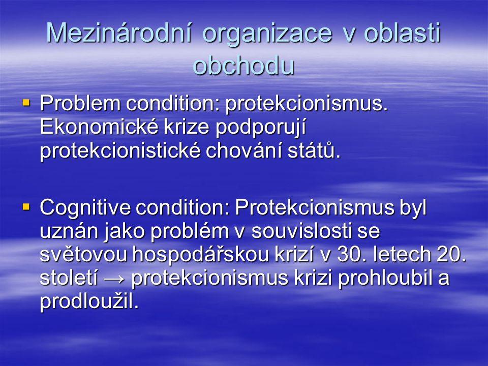 Mezinárodní organizace v oblasti obchodu  Problem condition: protekcionismus. Ekonomické krize podporují protekcionistické chování států.  Cognitive