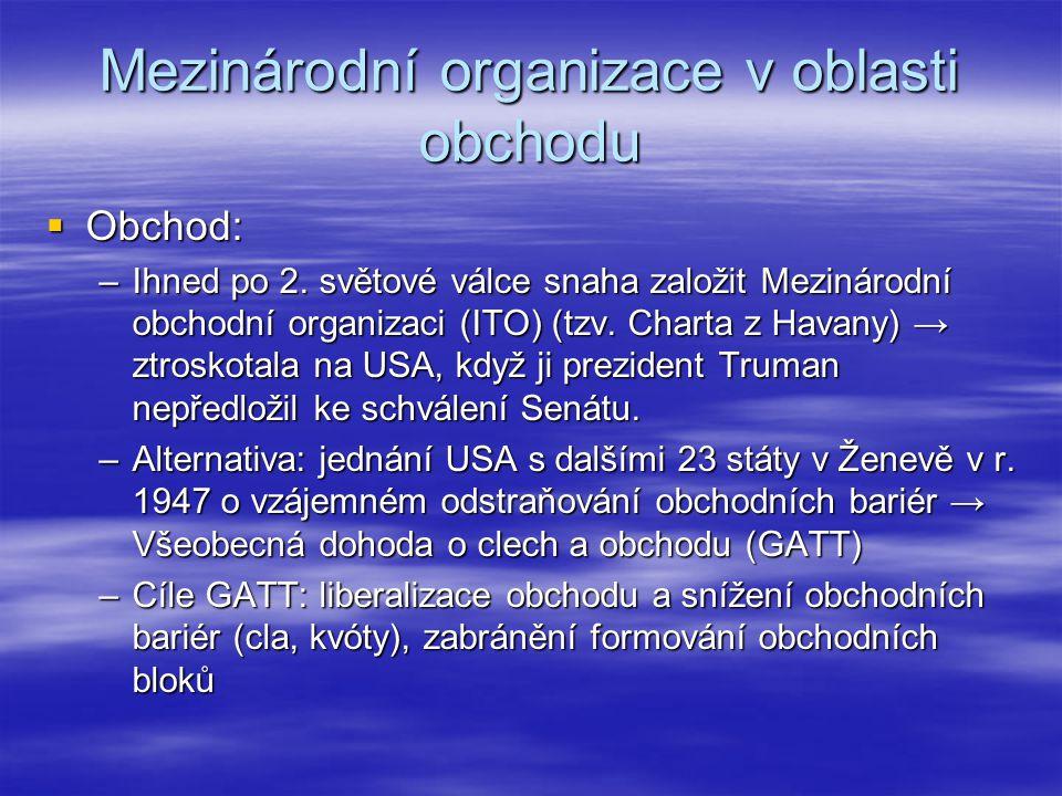 Mezinárodní organizace v oblasti obchodu  Obchod: –Ihned po 2. světové válce snaha založit Mezinárodní obchodní organizaci (ITO) (tzv. Charta z Havan