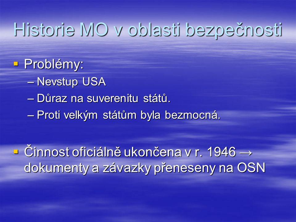 Historie MO v oblasti bezpečnosti  Po druhé světové válce splněny 3 podmínky: –Válka je problém, uznání války jako problému státy a ochota spolupracovat, hegemon USA tlačí na vznik světové MO –OSN: bezpečnostní systém založený na zákazu použití síly či hrozby silou mezi státy.
