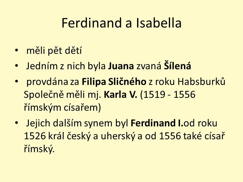 Ferdinand a Isabella měli pět dětí Jedním z nich byla Juana zvaná Šílená provdána za Filipa Sličného z roku Habsburků Společně měli mj. Karla V. (1519