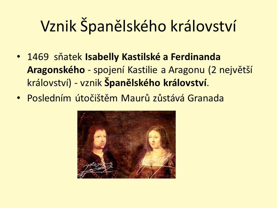 Vznik Španělského království 1469 sňatek Isabelly Kastilské a Ferdinanda Aragonského - spojení Kastilie a Aragonu (2 největší království) - vznik Špan