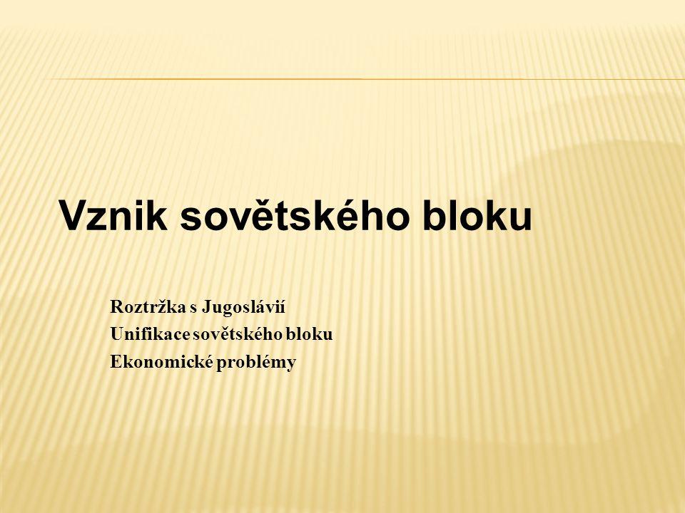 Vznik sovětského bloku Roztržka s Jugoslávií Unifikace sovětského bloku Ekonomické problémy