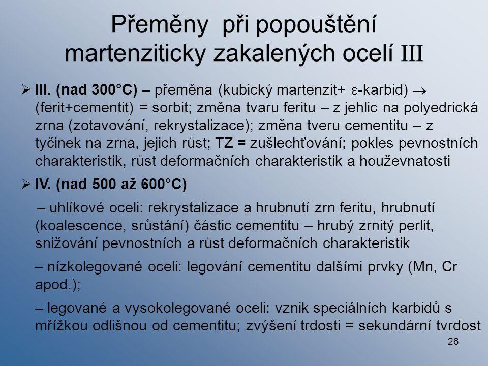 26  III. (nad 300°C) – přeměna (kubický martenzit+  -karbid)  (ferit+cementit) = sorbit; změna tvaru feritu – z jehlic na polyedrická zrna (zotavov