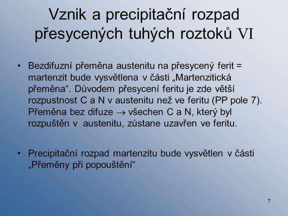 """7 Vznik a precipitační rozpad přesycených tuhých roztoků VI Bezdifuzní přeměna austenitu na přesycený ferit = martenzit bude vysvětlena v části """"Marte"""